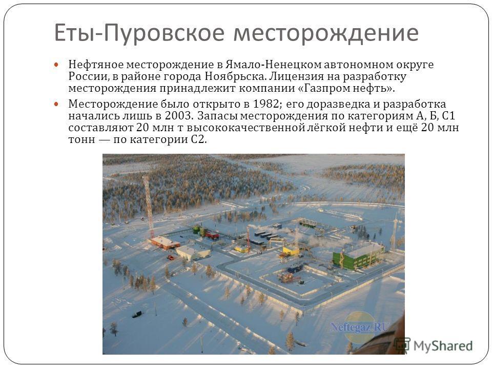Еты - Пуровское месторождение Нефтяное месторождение в Ямало - Ненецком автономном округе России, в районе города Ноябрьска. Лицензия на разработку месторождения принадлежит компании « Газпром нефть ». Месторождение было открыто в 1982; его доразведк
