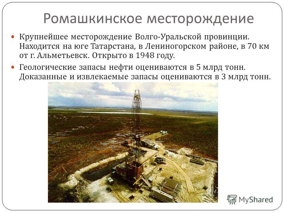 Ромашкинское месторождение Крупнейшее месторождение Волго - Уральской провинции. Находится на юге Татарстана, в Лениногорском районе, в 70 км от г. Альметьевск. Открыто в 1948 году. Геологические запасы нефти оцениваются в 5 млрд тонн. Доказанные и и