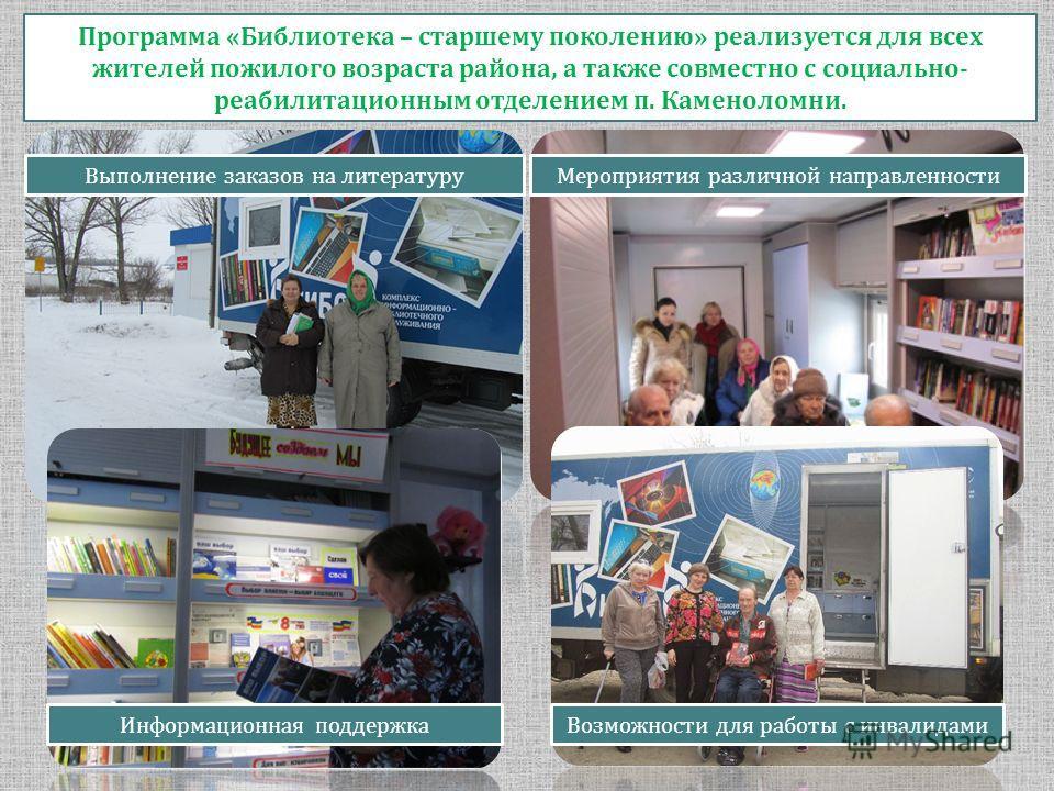 Программа «Библиотека – старшему поколению» реализуется для всех жителей пожилого возраста района, а также совместно с социально- реабилитационным отделением п. Каменоломни. Выполнение заказов на литературу Мероприятия различной направленности Информ