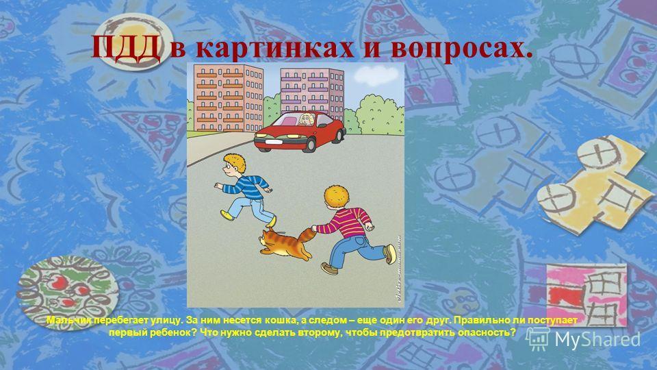 © Топилина С.Н. ПДД в картинках и вопросах. Мальчик перебегает улицу. За ним несется кошка, а следом – еще один его друг. Правильно ли поступает первый ребенок? Что нужно сделать второму, чтобы предотвратить опасность?