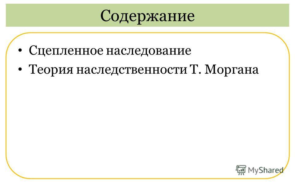 Сцепленное наследование Теория наследственности Т. Моргана Содержание
