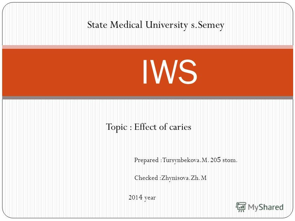 Topic : Effect of caries IWS State Medical University s.Semey Prepared :Tursynbekova.M. 205 stom. Checked :Zhynisova.Zh. M 2014 year