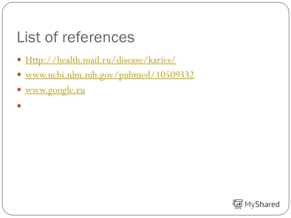 List of references Http://health.mail.ru/disease/karies/ www.ncbi.nlm.nih.gov/pubmed/10509332 www.google.ru