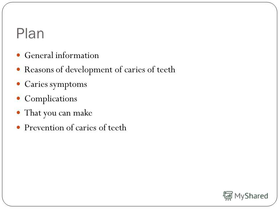 Plan General information Reasons of development of caries of teeth Caries symptoms Complications That you can make Prevention of caries of teeth