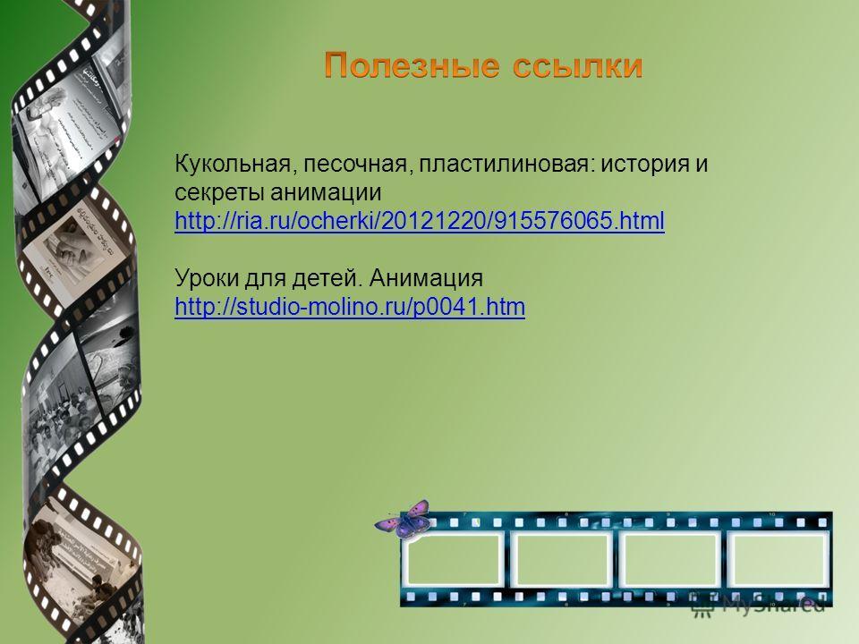 Кукольная, песочная, пластилиновая: история и секреты анимации http://ria.ru/ocherki/20121220/915576065. html http://ria.ru/ocherki/20121220/915576065. html Уроки для детей. Анимация http://studio-molino.ru/p0041.htm