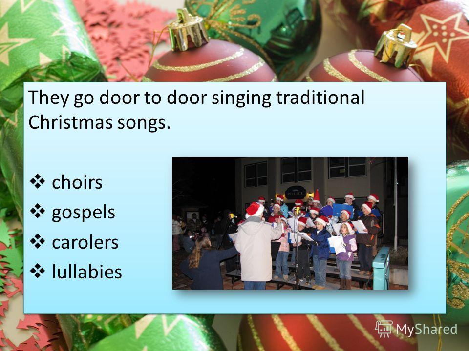 They go door to door singing traditional Christmas songs. choirs gospels carolers lullabies They go door to door singing traditional Christmas songs. choirs gospels carolers lullabies