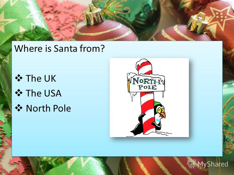 Where is Santa from? The UK The USA North Pole Where is Santa from? The UK The USA North Pole
