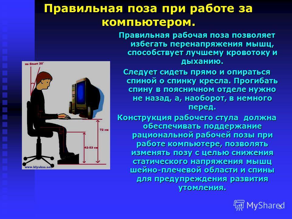 5 Правильная поза при работе за компьютером. Правильная рабочая поза позволяет избегать перенапряжения мышц, способствует лучшему кровотоку и дыханию. Следует сидеть прямо и опираться спиной о спинку кресла. Прогибать спину в поясничном отделе нужно