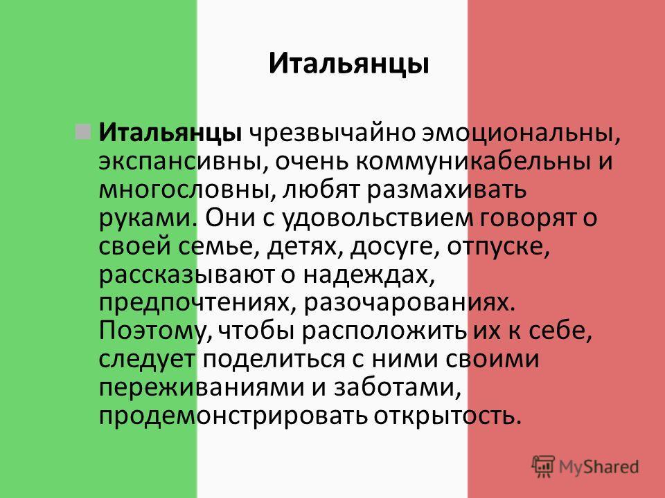 Итальянцы Итальянцы чрезвычайно эмоциональны, экспансивны, очень коммуникабельны и многословны, любят размахивать руками. Они с удовольствием говорят о своей семье, детях, досуге, отпуске, рассказывают о надеждах, предпочтениях, разочарованиях. Поэто