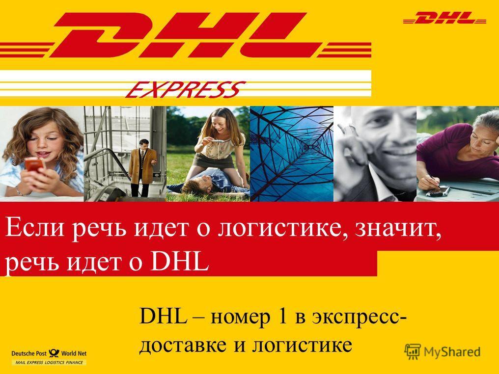 DHL – номер 1 в экспресс- доставке и логистике Если речь идет о логистике, значит, речь идет о DHL