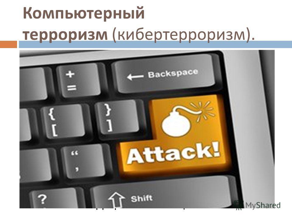 Компьютерный терроризм ( кибертерроризм ). Кибервойна ведется в информационной сфере и предполагает атаки на вычислительные центры с целью саботажа и причинения экономического ущерба. Достаточную угрозу общественному сознанию сегодня создает информац