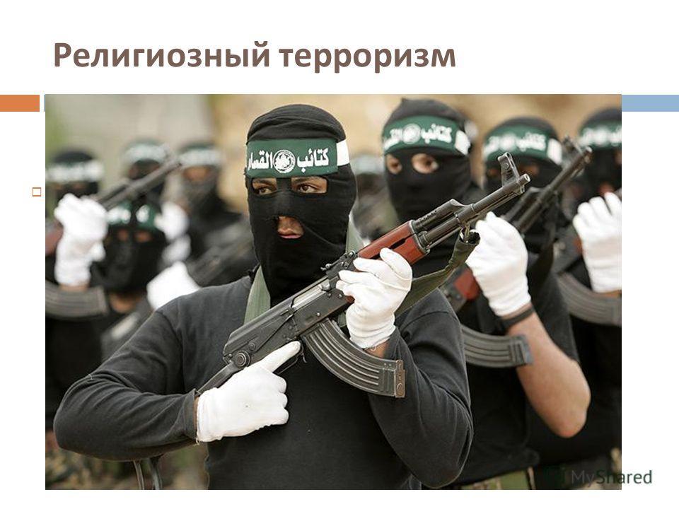 Религиозный терроризм Это самый опасный вид терроризма, основанный на религиозном фанатизме. Здесь можно отметить борьбу палестинцев против Израиля.
