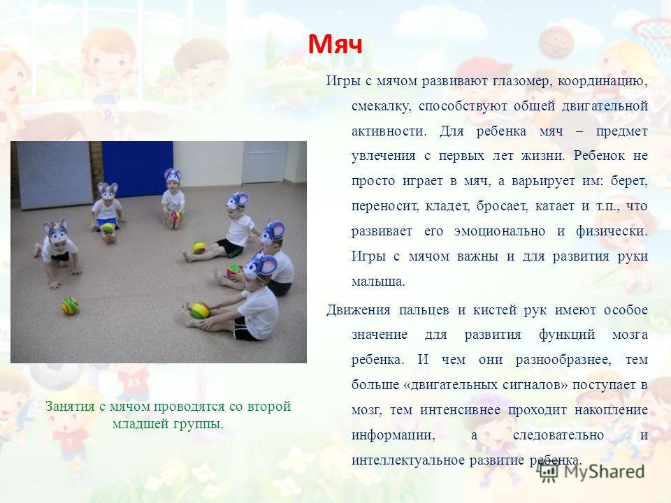 Мяч Игры с мячом развивают глазомер, координацию, смекалку, способствуют общей двигательной активности. Для ребенка мяч – предмет увлечения с первых лет жизни. Ребенок не просто играет в мяч, а варьирует им: берет, переносит, кладет, бросает, катает