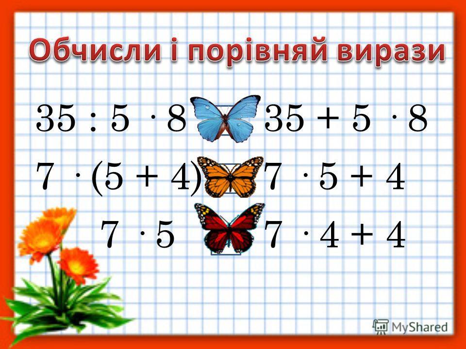 35 : 5 · 8 35 + 5 · 8 7 · (5 + 4) 7 · 5 + 4 7 · 5 7 · 4 + 4