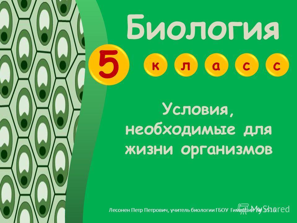 Биология алекс 5 Лесонен Петр Петрович, учитель биологии ГБОУ Гимназия 1516 Условия, необходимые для жизни организмов