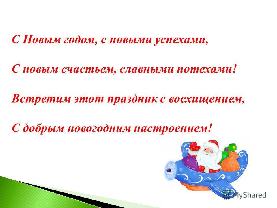 С Новым годом, с новыми успехами, С новым счастьем, славными потехами! Встретим этот праздник с восхищением, С добрым новогодним настроением!