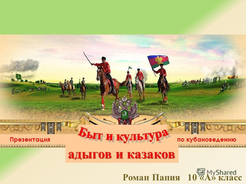 Презентация по кубановедению адыгов и казаков Роман Папия 10 « А » класс
