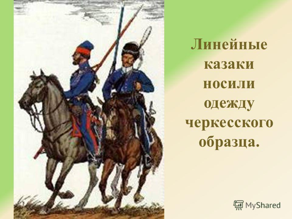 Линейные казаки носили одежду черкесского образца.