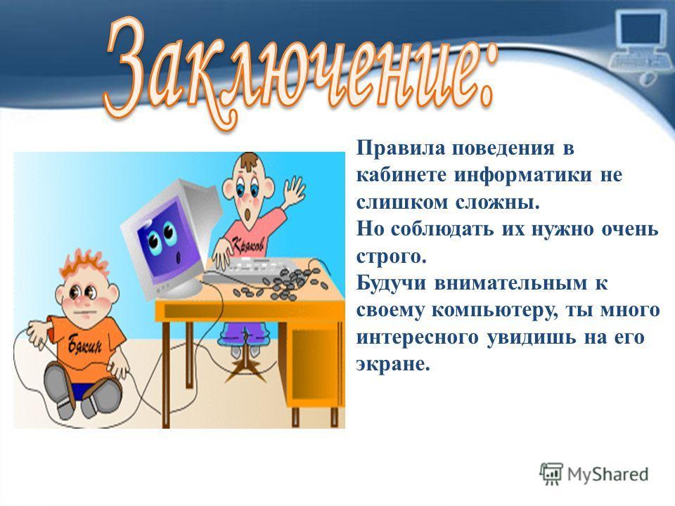 Правила поведения в кабинете информатики не слишком сложны. Но соблюдать их нужно очень строго. Будучи внимательным к своему компьютеру, ты много интересного увидишь на его экране.