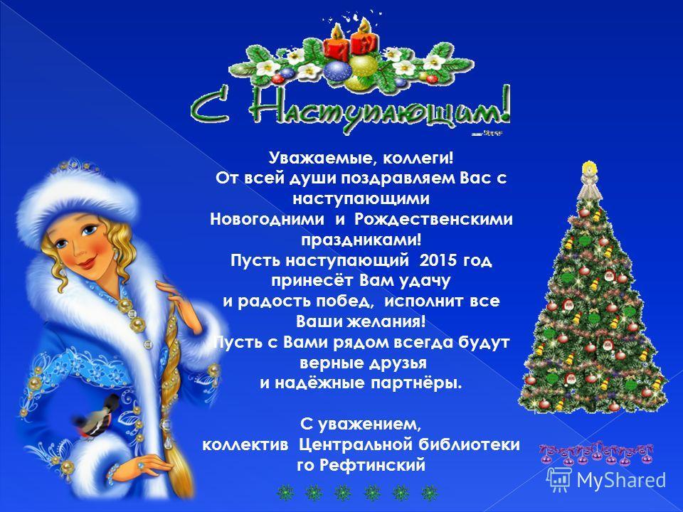 Уважаемые, коллеги! От всей души поздравляем Вас с наступающими Новогодними и Рождественскими праздниками! Пусть наступающий 2015 год принесёт Вам удачу и радость побед, исполнит все Ваши желания! Пусть с Вами рядом всегда будут верные друзья и надёж