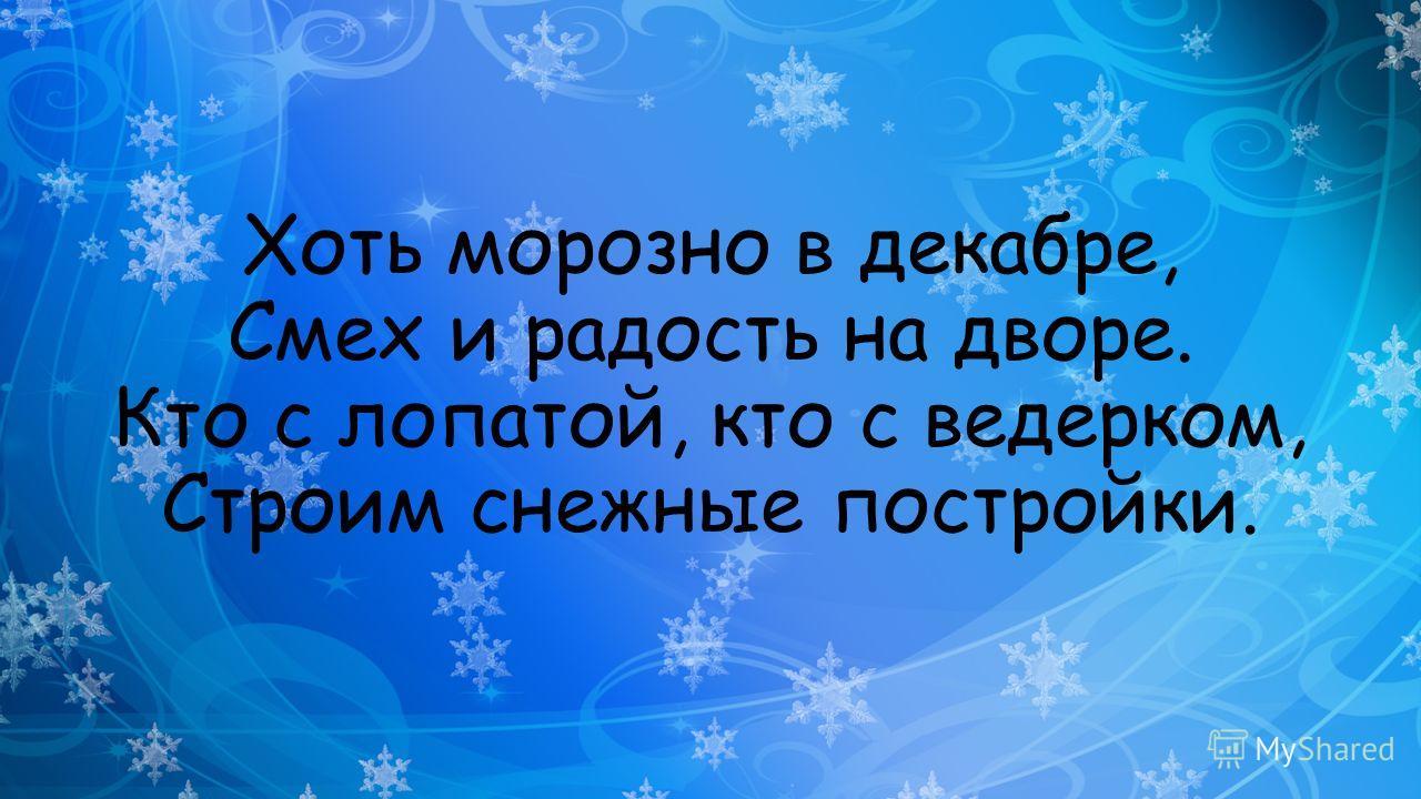 Хоть морозно в декабре, Смех и радость на дворе. Кто с лопатой, кто с ведерком, Строим снежные постройки.