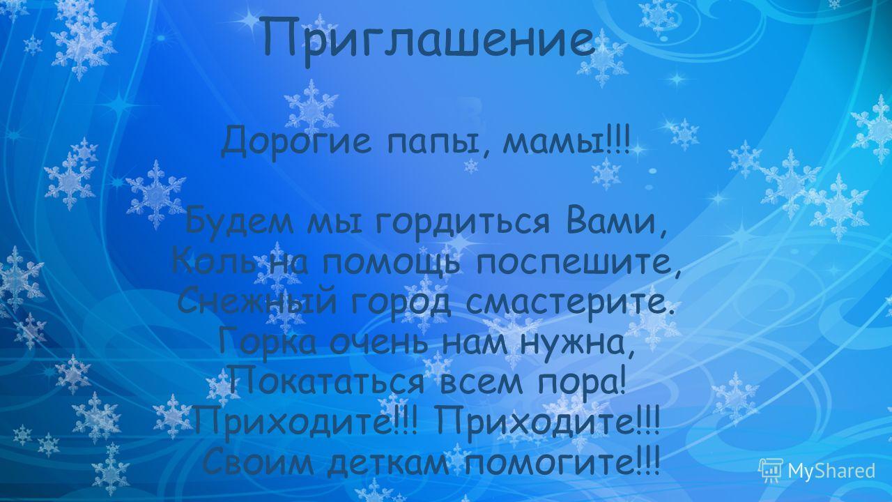 Приглашение Дорогие папы, мамы!!! Будем мы гордиться Вами, Коль на помощь поспешите, Снежный город смастерите. Горка очень нам нужна, Покататься всем пора! Приходите!!! Приходите!!! Своим деткам помогите!!!