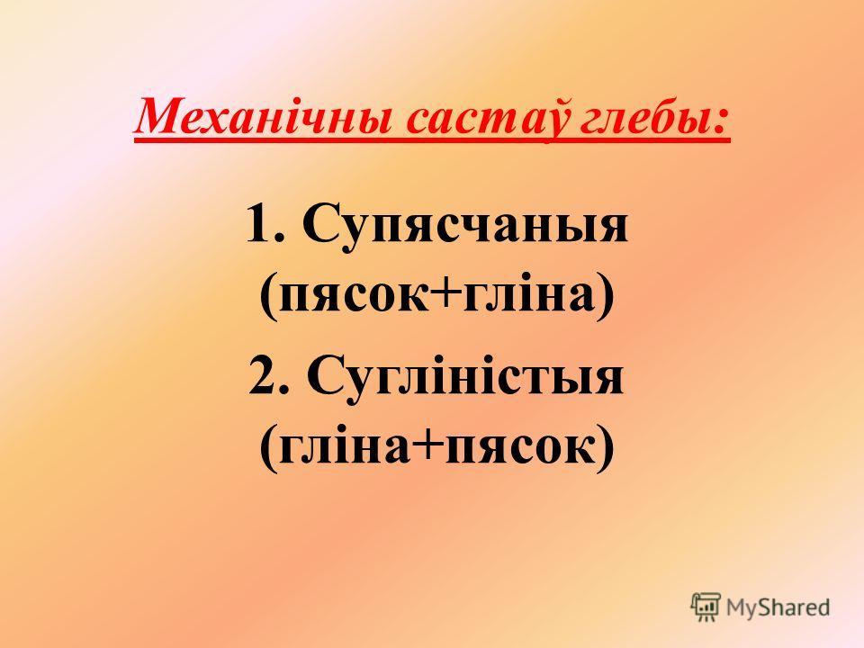 Механічны састаў глебы: 1. Супясчаныя (песок+гліна) 2. Сугліністыя (гліна+песок)