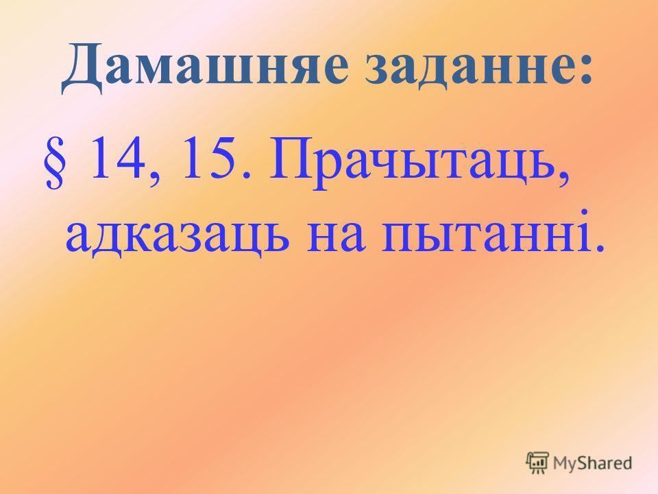 Дамашняе задание: § 14, 15. Прачытаць, адказаць на пытанні.