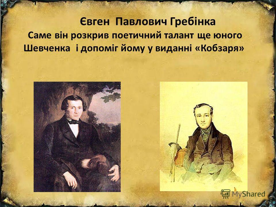 Євген Павлович Гребінка Саме він розкрив поетичний талант ще юного Шевченка і допоміг дому у виданні «Кобзаря»