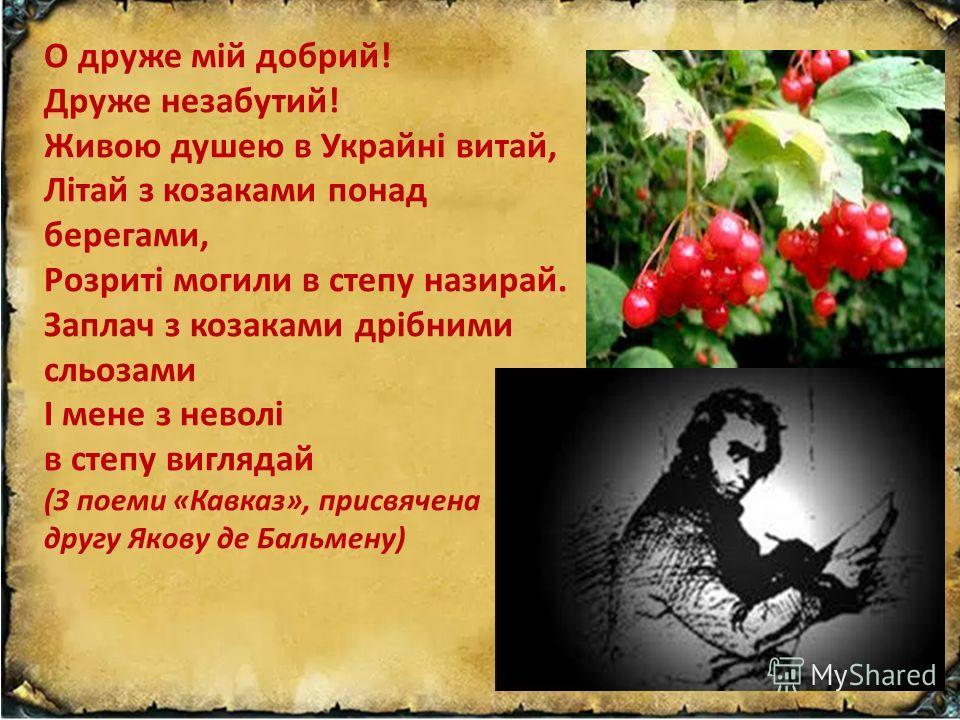 О друже мій добрий! Друже незабутий! Живою душою в Украйні витай, Літай з козаками по-над берегами, Розриті могилы в степу назирай. Заплач з козаками дрібними сльозами І мене з неволі в степу виглядай (З поеми «Кавказ», присвячена другу Якову де Баль
