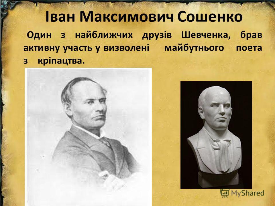 Іван Максимович Сошенко Один з найближчих друзів Шевченка, брав активну участь у визволені майбутнього поэта з кріпацтва.
