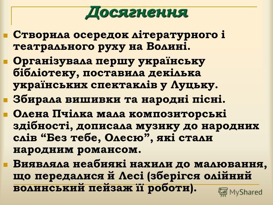 Досягнення Створила осередок літературного і театрального руху на Волині. Організувала першу українську бібліотеку, поставила декілька українських спектаклів у Луцьку. Збирала вышивки та народні пісні. Олена Пчілка мала композиторські здібності, допи