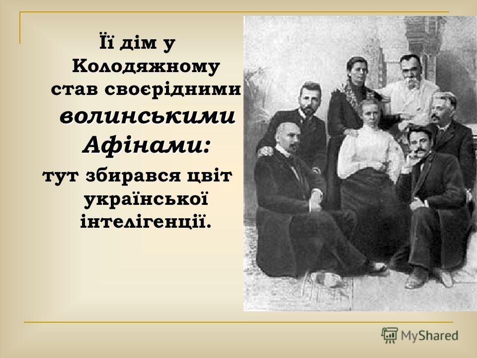 Її дім у Колодяжному став своєрідними волинськими Афінами: тут збирався цвіт української інтелігенції.