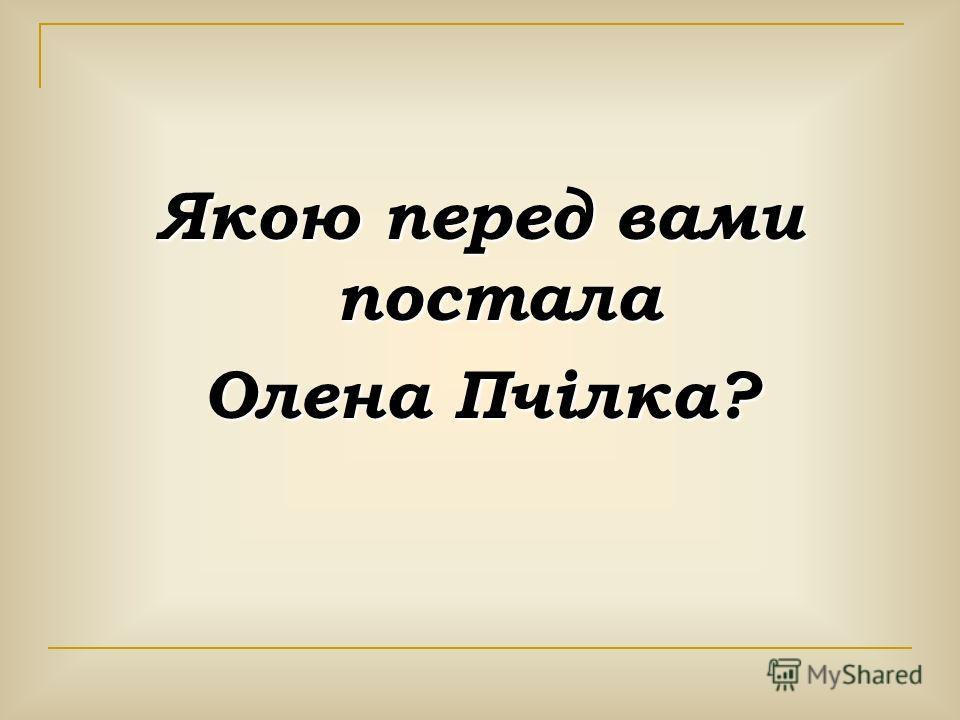Якою перед вами постола Олена Пчілка?