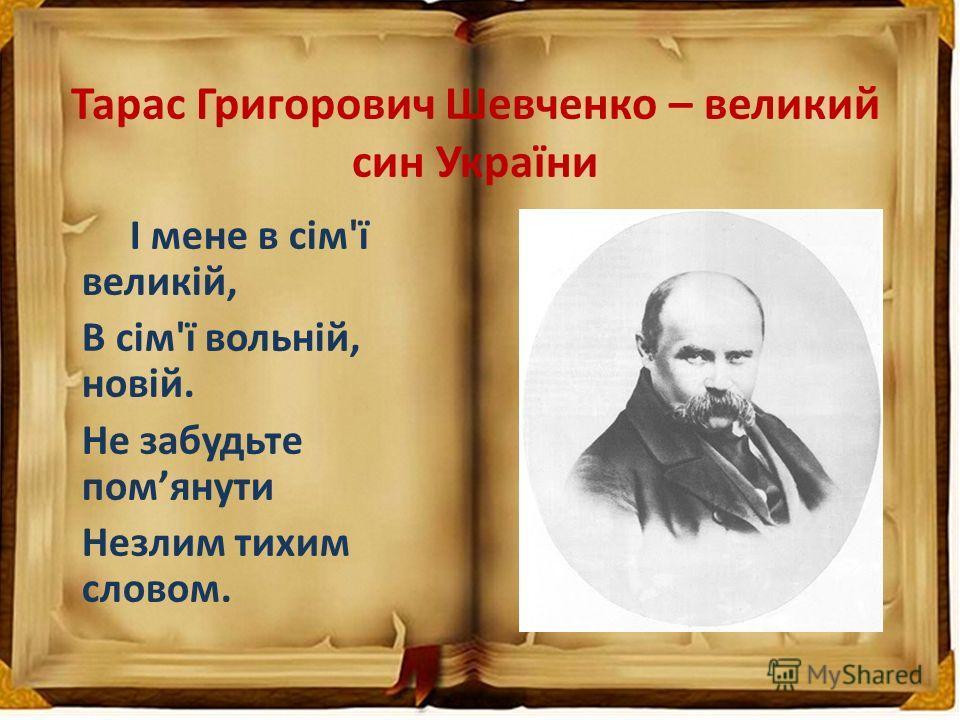 Тарас Григорович Шевченко – великий син України І мене в сім'ї великій, В сім'ї вольній, новій. Не забудьте помянути Незлим тихим словом.