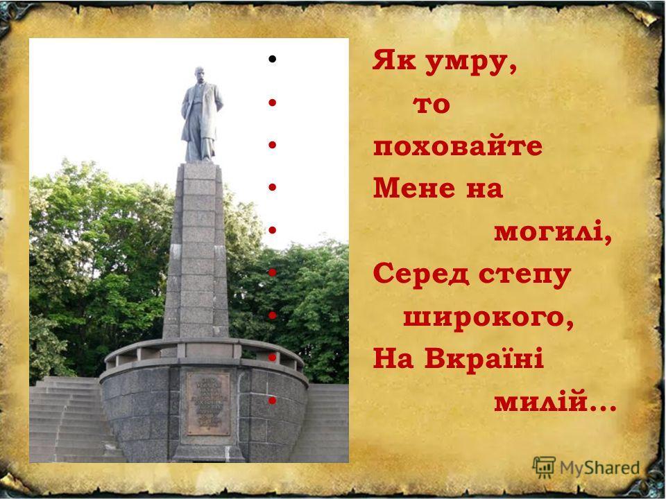 Як умру, то поховайте Мене на могилі, Серед степу широкого, На Вкраїні милій…