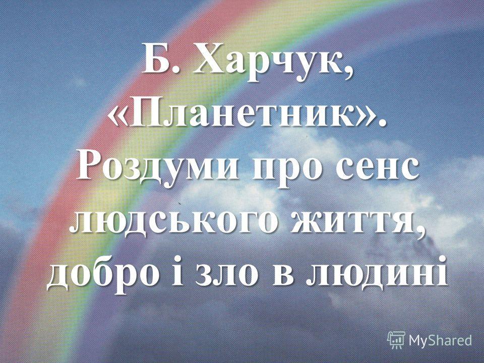 Б. Харчук, «Планетник». Роздуми про сенс людського життя, добро і зло в людині