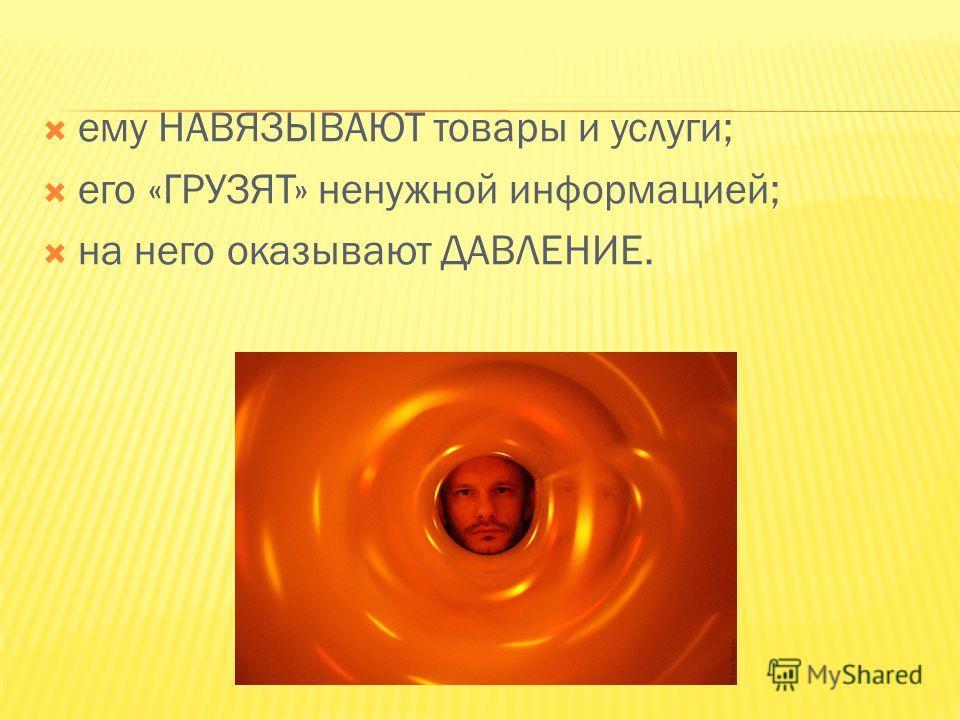ему НАВЯЗЫВАЮТ товары и услуги; его «ГРУЗЯТ» ненужной информацией; на него оказывают ДАВЛЕНИЕ.