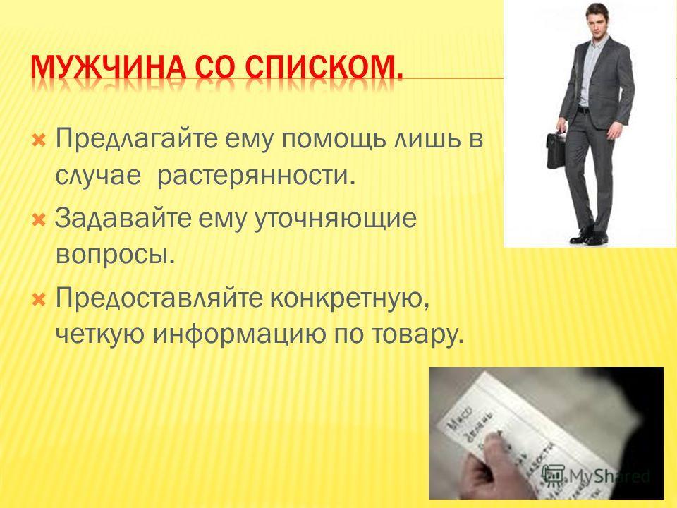 Предлагайте ему помощь лишь в случае растерянности. Задавайте ему уточняющие вопросы. Предоставляйте конкретную, четкую информацию по товару.