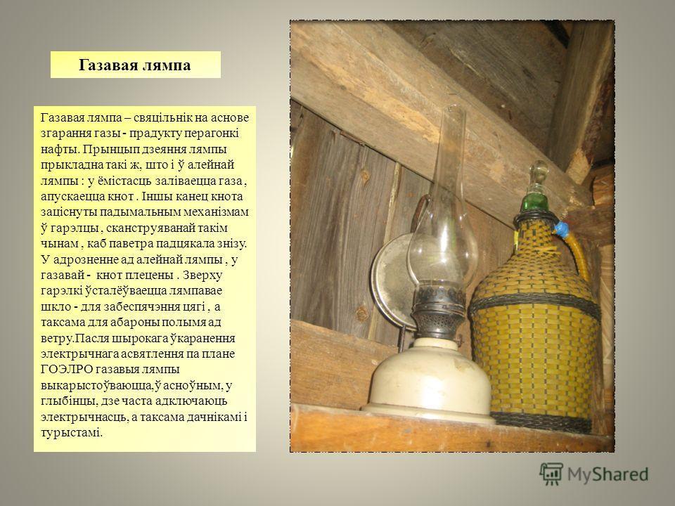 Газавая лампа Газавая лампа – свяцільнік на основе згарання газы - продукту перагонкі нафты. Прынцып дзеяння лампы приклад на такі ж, што і ў аленой лампы : у ёмістасць заліваецца газа, апускаецца кнот. Іншы канец кнота заціснуты падымальным механізм