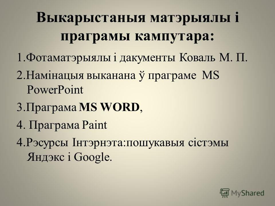 Выкарыстаныя матэрыялы і программы кампутара: 1. Фотаматэрыялы і документы Коваль М. П. 2.Намінацыя выканана ў программе MS PowerPoint 3. Праграма MS WORD, 4. Праграма Paint 4. Рэсурсы Інтэрнэта:пошукавыя сістэмы Яндэкс і Google.