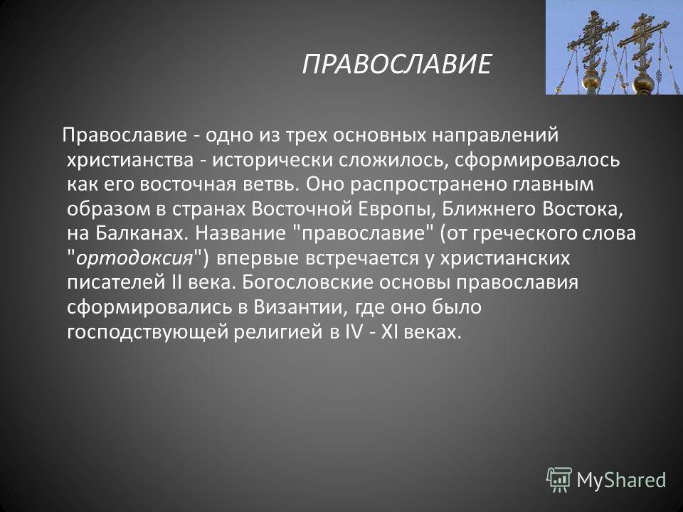 ПРАВОСЛАВИЕ Православие - одно из трех основных направлений христианства - исторически сложилось, сформировалось как его восточная ветвь. Оно распространено главным образом в странах Восточной Европы, Ближнего Востока, на Балканах. Название