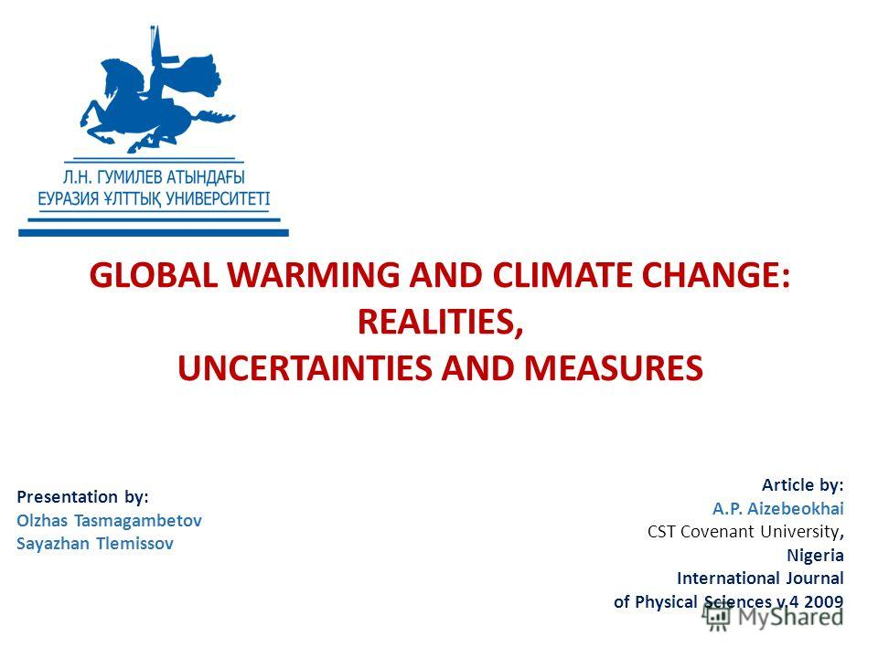 GLOBAL WARMING AND CLIMATE CHANGE: REALITIES, UNCERTAINTIES AND MEASURES Presentation by: Olzhas Tasmagambetov Sayazhan Tlemissov Article by: A.P. Aizebeokhai CST Covenant University, Nigeria International Journal of Physical Sciences v.4 2009