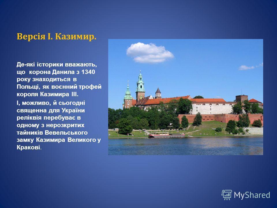 Версія І. Казимир. Де-які історики вважають, що корона Данила з 1340 року знаходиться в Польщі, як воєнний трофей короля Казимира III. І, можливо, й сьогодні священна для України реліквія перебуває в одному з нерозкритих тайників Вевельського замку К