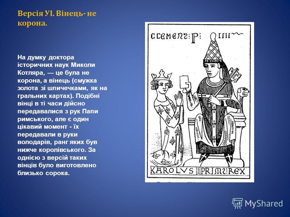 Версія УІ. Вінець- не корона. На думку доктора історичних наук Миколи Котляра, це була не корона, а вінець (смушка золота зi шпичечками, як на игральных картах). Подібні вінці в ті часи дійсно передавалися з рук Папи римського, але є один цікавий мом