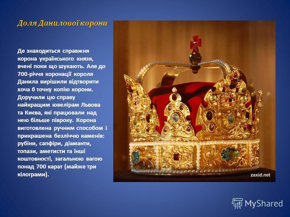 Доля Данилової короны Де знаходиться справжня корона українського князя, вчені поки що шукають. Але до 700-річчя коронації короля Данила вирішили відтворити хочуа б точно копію короны. Доручили цю справу найкращим ювелірам Львова та Києва, які працюв