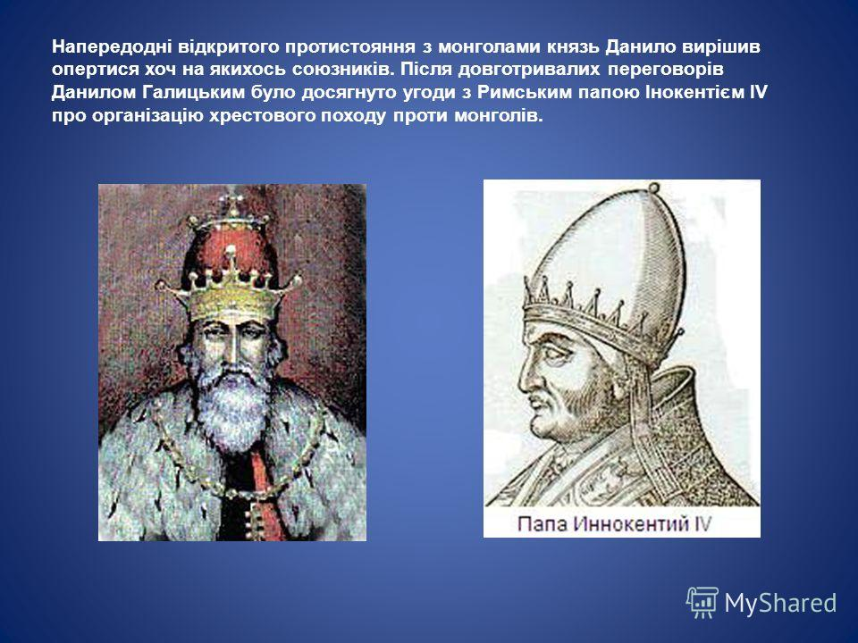 Напередодні відкритого пройтистояння з монголами князь Данило вирішив опертися хочу на якихось союзників. Після довготривалих переговорів Данилом Галицьким было досягнуто угоди з Римським папою Інокентієм IV про організацію хрестового походу пройти м