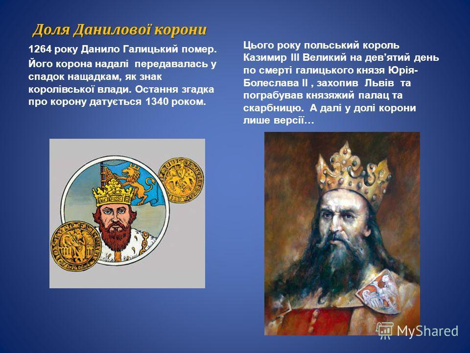 Доля Данилової короны 1264 року Данило Галицький помер. Його корона надалі передавалась у спадок нащадкам, як знак королівської влади. Остання загадка про корону датується 1340 роком. Цього року польский король Казимир III Великий на девятый день по