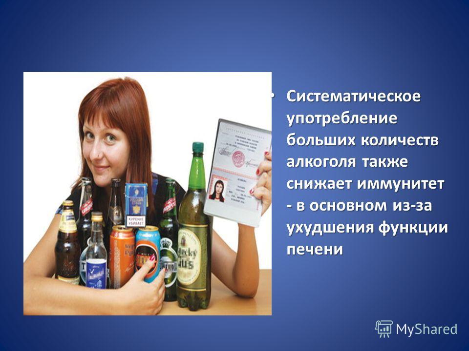 Систематическое употребление больших количеств алкоголя также снижает иммунитет - в основном из-за ухудшения функции печени Систематическое употребление больших количеств алкоголя также снижает иммунитет - в основном из-за ухудшения функции печен