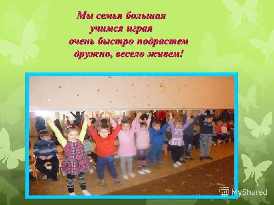 Мы семья большая учимся играя очень быстро подрастем дружно, весело живем! Мы семья большая учимся играя очень быстро подрастем дружно, весело живем!